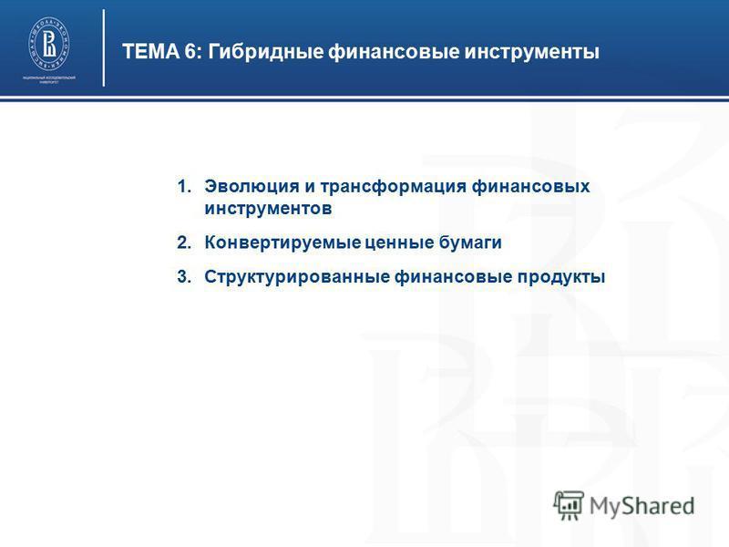 ТЕМА 6: Гибридные финансовые инструменты 1. Эволюция и трансформация финансовых инструментов 2. Конвертируемые ценные бумаги 3. Структурированные финансовые продукты