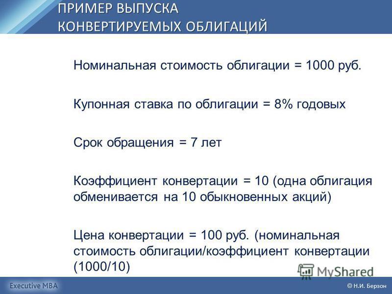 ПРИМЕР ВЫПУСКА КОНВЕРТИРУЕМЫХ ОБЛИГАЦИЙ Н.И. Берзон Номинальная стоимость облигации = 1000 руб. Купонная ставка по облигации = 8% годовых Срок обращения = 7 лет Коэффициент конвертации = 10 (одна облигация обменивается на 10 обыкновенных акций) Цена