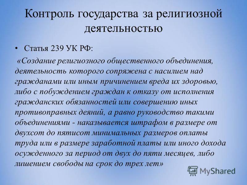 Контроль государства за религиозной деятельностью Статья 239 УК РФ: «Создание религиозного общественного объединения, деятельность которого сопряжена с насилием над гражданами или иным причинением вреда их здоровью, либо с побуждением граждан к отказ