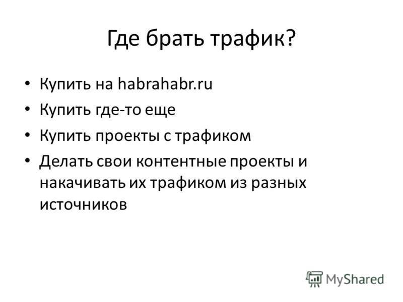 Где брать трафик? Купить на habrahabr.ru Купить где-то еще Купить проекты с трафиком Делать свои контактные проекты и накачивать их трафиком из разных источников