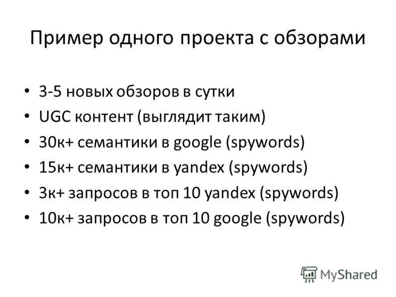 Пример одного проекта с обзорами 3-5 новых обзоров в сутки UGC контент (выглядит таким) 30 к+ семантики в google (spywords) 15 к+ семантики в yandex (spywords) 3 к+ запросов в топ 10 yandex (spywords) 10 к+ запросов в топ 10 google (spywords)
