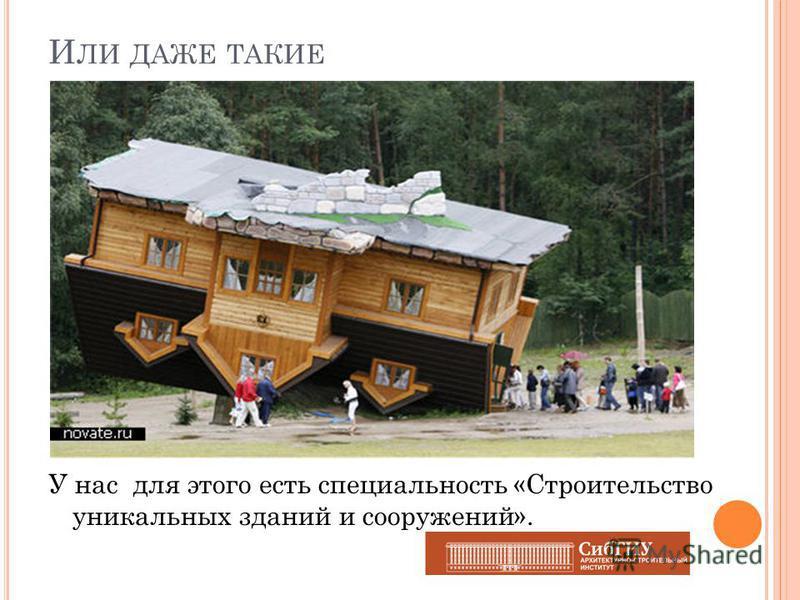 И ЛИ ДАЖЕ ТАКИЕ У нас для этого есть специальность «Строительство уникальных зданий и сооружений».