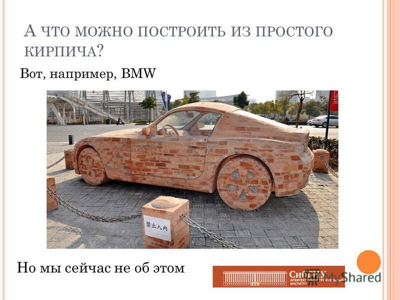 А ЧТО МОЖНО ПОСТРОИТЬ ИЗ ПРОСТОГО КИРПИЧА ? Вот, например, BMW Но мы сейчас не об этом