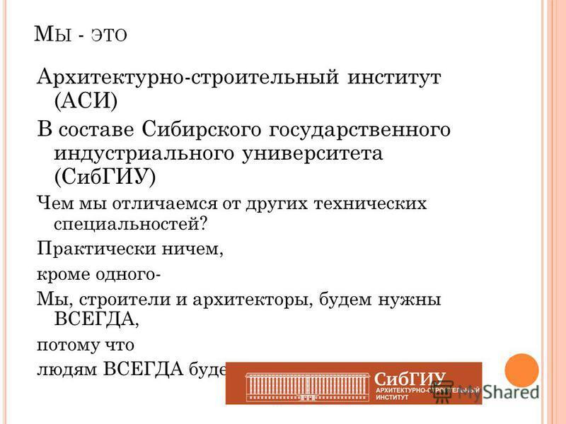 М Ы - ЭТО Архитектурно-строительный институт (АСИ) В составе Сибирского государственного индустриального университета (СибГИУ) Чем мы отличаемся от других технических специальностей? Практически ничем, кроме одного- Мы, строители и архитекторы, будем