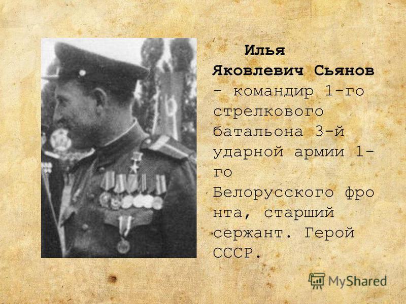 Илья Яковлевич Сьянов - командир 1-го стрелкового батальона 3-й ударной армии 1- го Белорусского фронта, старший сержант. Герой СССР.