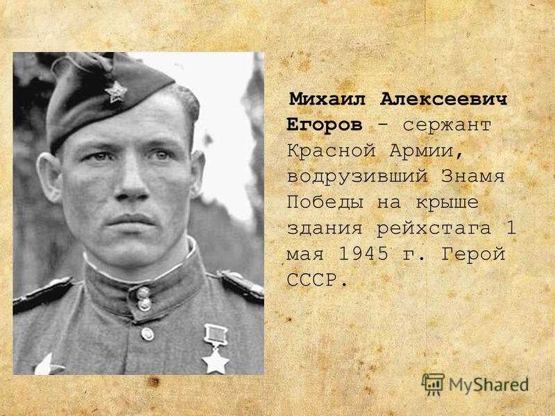Михаил Алексеевич Егоров - сержант Красной Армии, водрузивший Знамя Победы на крыше здания рейхстага 1 мая 1945 г. Герой СССР.