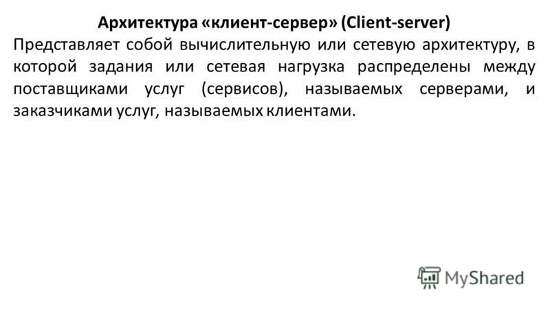 Архитектура «клиент-сервер» (Client-server) Представляет собой вычислительную или сетевую архитектуру, в которой задания или сетевая нагрузка распределены между поставщиками услуг (сервисов), называемых серверами, и заказчиками услуг, называемых клие