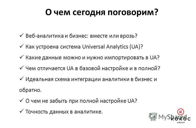 Веб-аналитика и бизнес: вместе или врозь? Как устроена система Universal Analytics (UA)? Какие данные можно и нужно импортировать в UA? Чем отличается UA в базовой настройке и в полной? Идеальная схема интеграции аналитики в бизнес и обратно. О чем н