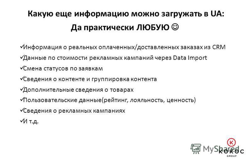Какую еще информацию можно загружать в UA: Информация о реальных оплаченных/доставленных заказах из CRM Данные по стоимости рекламных кампаний через Data Import Смена статусов по заявкам Сведения о контенте и группировка контента Дополнительные сведе