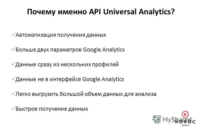 Почему именно API Universal Analytics? Автоматизация получения данных Больше двух параметров Google Analytics Данные сразу из нескольких профилей Данные не в интерфейсе Google Analytics Легко выгрузить большой объем данных для анализа Быстрое получен