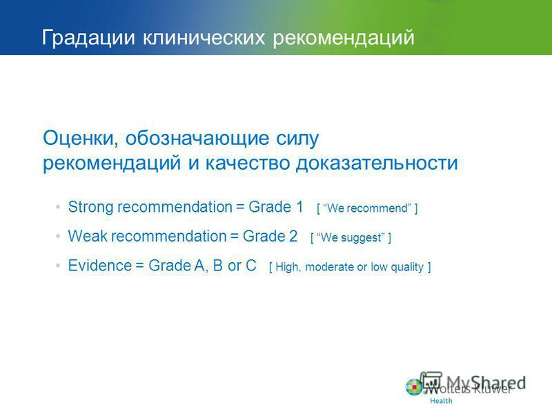 Градации клинических рекомендаций Оценки, обозначающие силу рекомендаций и качество доказательности Strong recommendation = Grade 1 [ We recommend ] Weak recommendation = Grade 2 [ We suggest ] Evidence = Grade A, B or C [ High, moderate or low quali