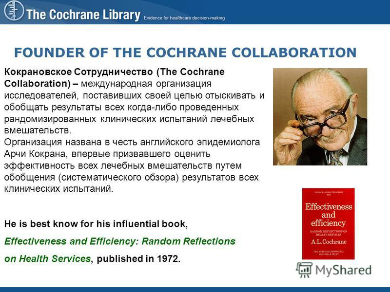 FOUNDER OF THE COCHRANE COLLABORATION Кокрановское Сотрудничество (The Cochrane Collaboration) – международная организация исследователей, поставивших своей целью отыскивать и обобщать результаты всех когда-либо проведенных рандомизированных клиничес