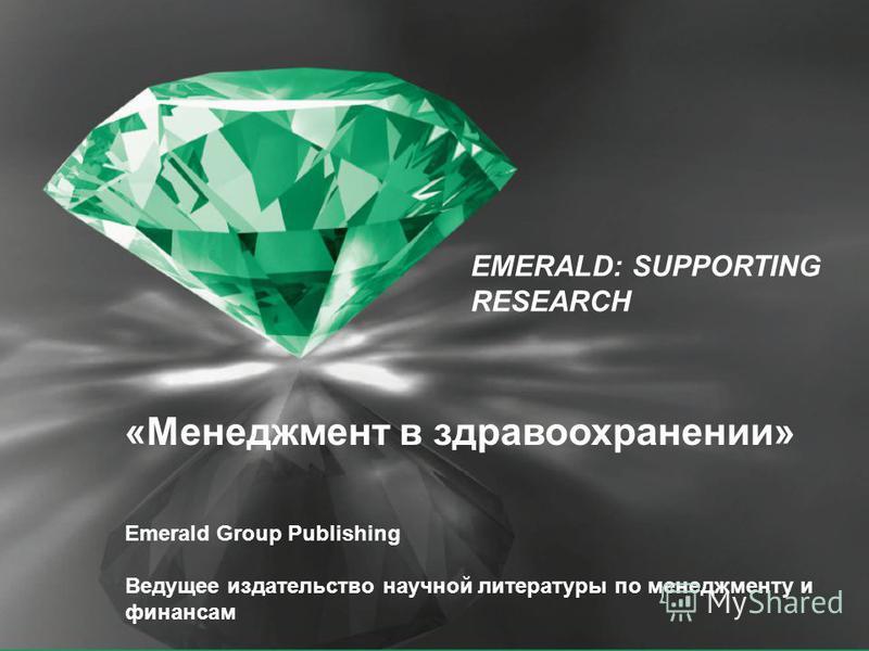 EMERALD: SUPPORTING RESEARCH «Менеджмент в здравоохранении» Emerald Group Publishing Ведущее издательство научной литературы по менеджменту и финансам