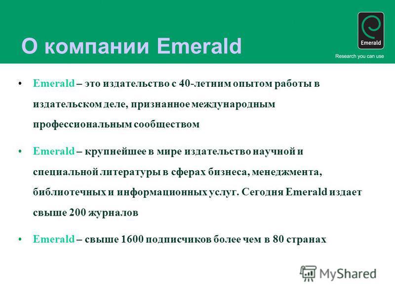 О компании Emerald Emerald – это издательство с 40-летним опытом работы в издательском деле, признанное международным профессиональным сообществом Emerald – крупнейшее в мире издательство научной и специальной литературы в сферах бизнеса, менеджмента