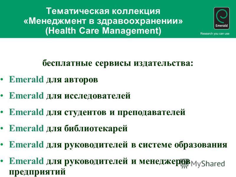Тематическая коллекция «Менеджмент в здравоохранении» (Health Care Management) бесплатные сервисы издательства: Emerald для авторов Emerald для исследователей Emerald для студентов и преподавателей Emerald для библиотекарей Emerald для руководителей