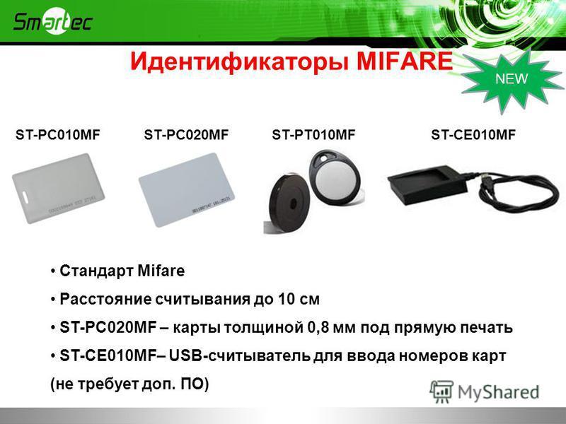 Стандарт Mifare Расстояние считывания до 10 см ST-PC020MF – карты толщиной 0,8 мм под прямую печать ST-CE010MF– USB-считыватель для ввода номеров карт (не требует доп. ПО) ST-PC010MFST-PC020MFST-PT010MFST-CE010MF Идентификаторы MIFARE NEW