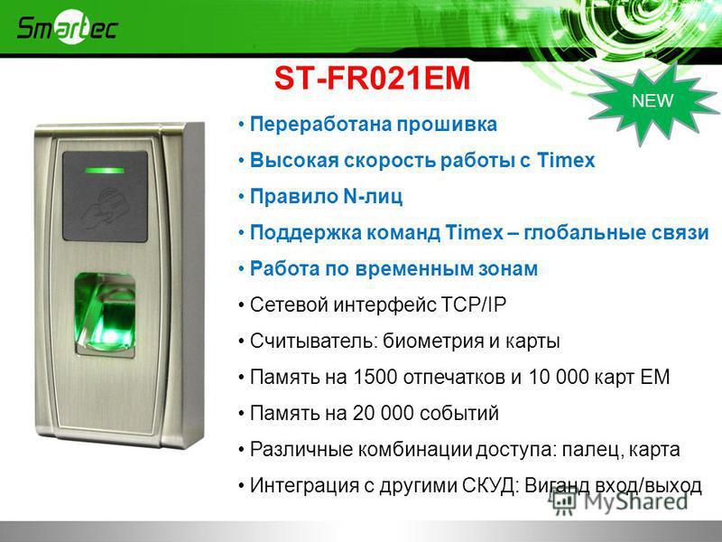 ST-FR021EM Переработана прошивка Высокая скорость работы с Timex Правило N-лиц Поддержка команд Timex – глобальные связи Работа по временным зонам Сетевой интерфейс TCP/IP Считыватель: биометрия и карты Память на 1500 отпечатков и 10 000 карт EM Памя