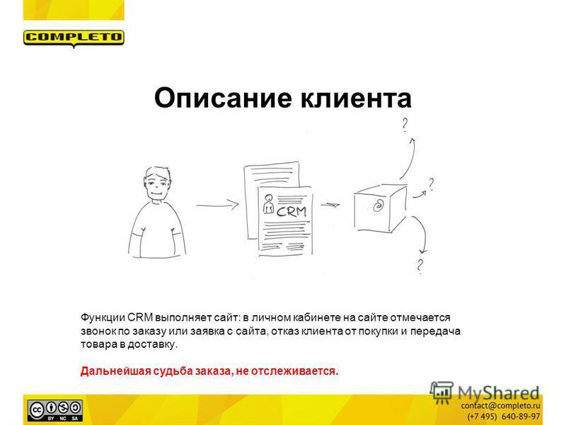 Функции CRM выполняет сайт: в личном кабинете на сайте отмечается звонок по заказу или заявка с сайта, отказ клиента от покупки и передача товара в доставку. Дальнейшая судьба заказа, не отслеживается. Описание клиента