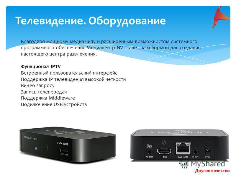 Телевидение. Оборудование Благодаря мощному медиа-чипу и расширенным возможностям системного программного обеспечения Медиацентр NV станет платформой для создания настоящего центра развлечения. Функционал IPTV Встроенный пользовательский интерфейс По