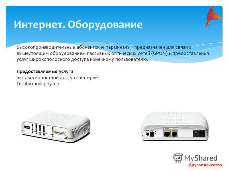 Интернет. Оборудование Высокопроизводительные абонентские терминалы, предназначен для связи с вышестоящим оборудованием пассивных оптических сетей (GPON) и предоставления услуг широкополосного доступа конечному пользователю. Предоставляемые услуги вы