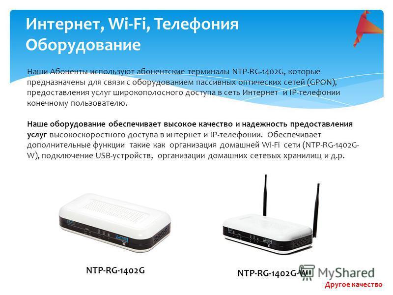 Интернет, Wi-Fi, Телефония Оборудование Наши Абоненты используют абонентские терминалы NTP-RG-1402G, которые предназначены для связи с оборудованием пассивных оптических сетей (GPON), предоставления услуг широкополосного доступа в сеть Интернет и IP-