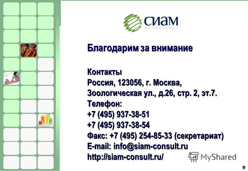 9 Благодарим за внимание Контакты Россия, 123056, г. Москва, Зоологическая ул., д.26, стр. 2, эт.7. Телефон: +7 (495) 937-38-51 +7 (495) 937-38-54 Факс: +7 (495) 254-85-33 (секретариат) E-mail: info@siam-consult.ru http://siam-consult.ru/ Благодарим