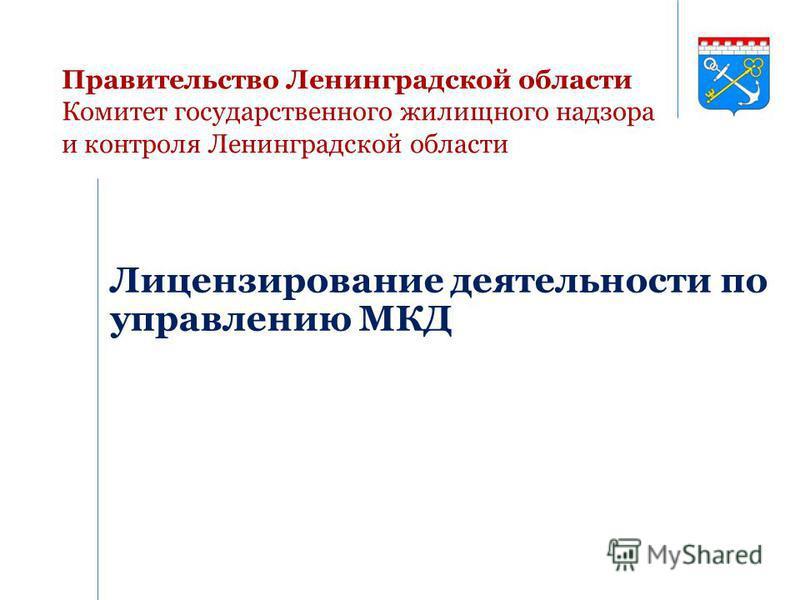 Правительство Ленинградской области Комитет государственного жилищного надзора и контроля Ленинградской области Лицензирование деятельности по управлению МКД