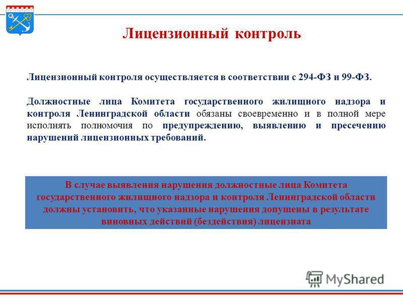 Лицензионный контроль Лицензионный контроля осуществляется в соответствии с 294-ФЗ и 99-ФЗ. Должностные лица Комитета государственного жилищного надзора и контроля Ленинградской области обязаны своевременно и в полной мере исполнять полномочия по пре