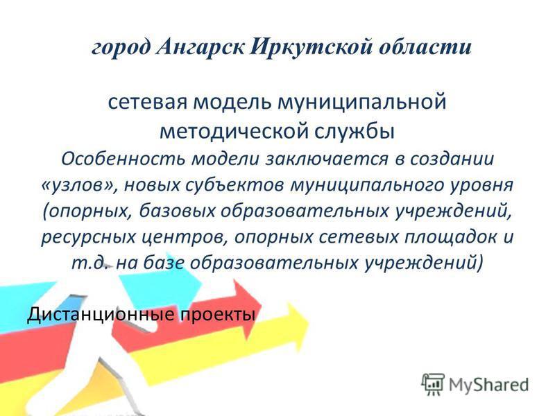 город Ангарск Иркутской области сетевая модель муниципальной методической службы Особенность модели заключается в создании «узлов», новых субъектов муниципального уровня (опорных, базовых образовательных учреждений, ресурсных центров, опорных сетевых