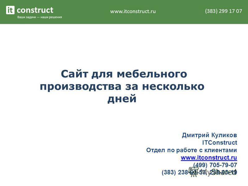 Сайт для мебельного производства за несколько дней Дмитрий Куликов ITConstruct Отдел по работе с клиентами www.itconstruct.ru (499) 705-79-07 (383) 238-03-53, 238-03-19