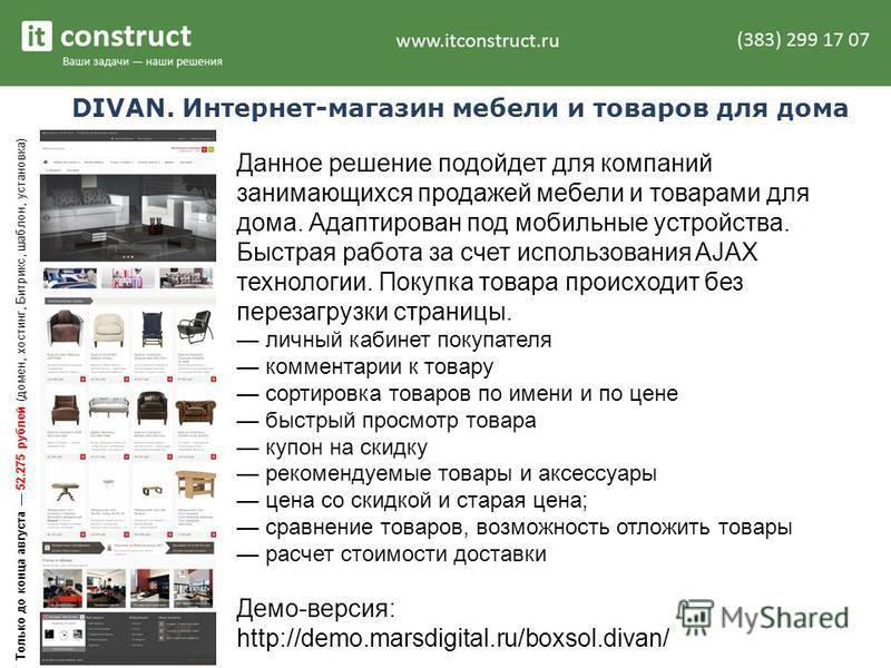 DIVAN. Интернет-магазин мебели и товаров для дома Данное решение подойдет для компаний занимающихся продажей мебели и товарами для дома. Адаптирован под мобильные устройства. Быстрая работа за счет использования AJAX технологии. Покупка товара происх