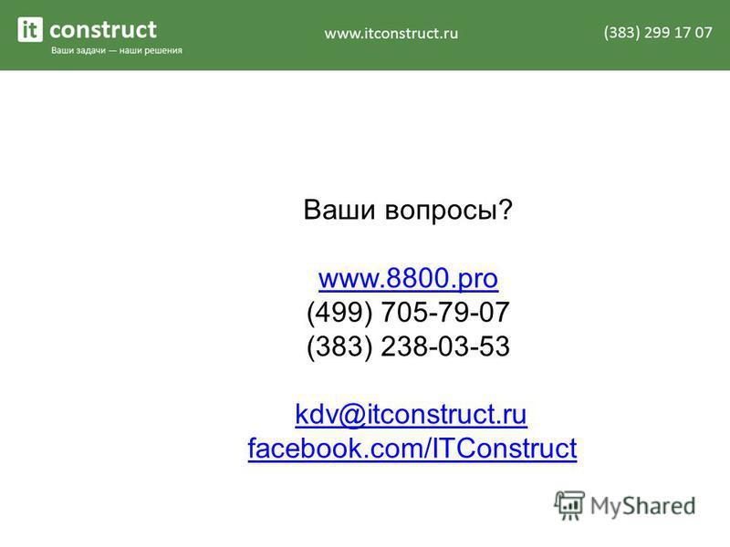 Ваши вопросы? www.8800. pro www.8800. pro (499) 705-79-07 (383) 238-03-53 kdv@itconstruct.ru facebook.com/ITConstruct