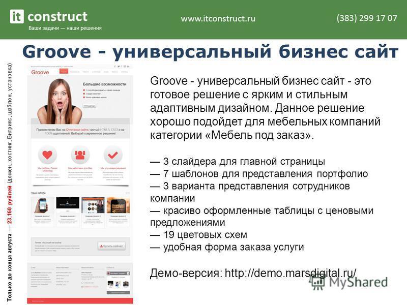 Groove - универсальный бизнес сайт Groove - универсальный бизнес сайт - это готовое решение с ярким и стильным адаптивным дизайном. Данное решение хорошо подойдет для мебельных компаний категории «Мебель под заказ». 3 слайдера для главной страницы 7