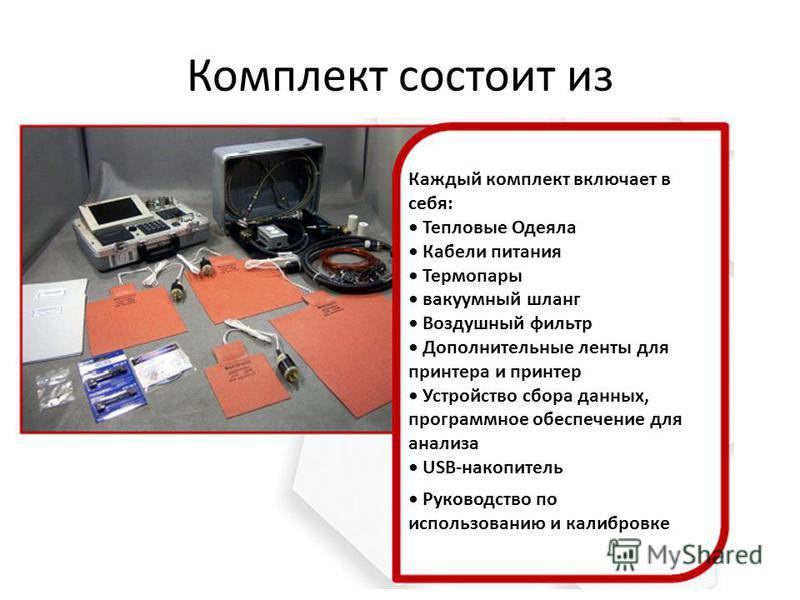 Комплект состоит из Каждый комплект включает в себя: Тепловые Одеяла Кабели питания Термопары вакуумный шланг Воздушный фильтр Дополнительные ленты для принтера и принтер Устройство сбора данных, программное обеспечение для анализа USB-накопитель Рук