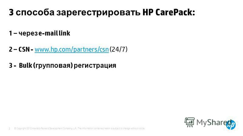 © Copyright 2012 Hewlett-Packard Development Company, L.P. The information contained herein is subject to change without notice. 2 3 способа зарегистрировать HP CarePack: 1 – через e-mail link 2 – CSN - www.hp.com/partners/csn (24/7) 3 - Bulk ( групп