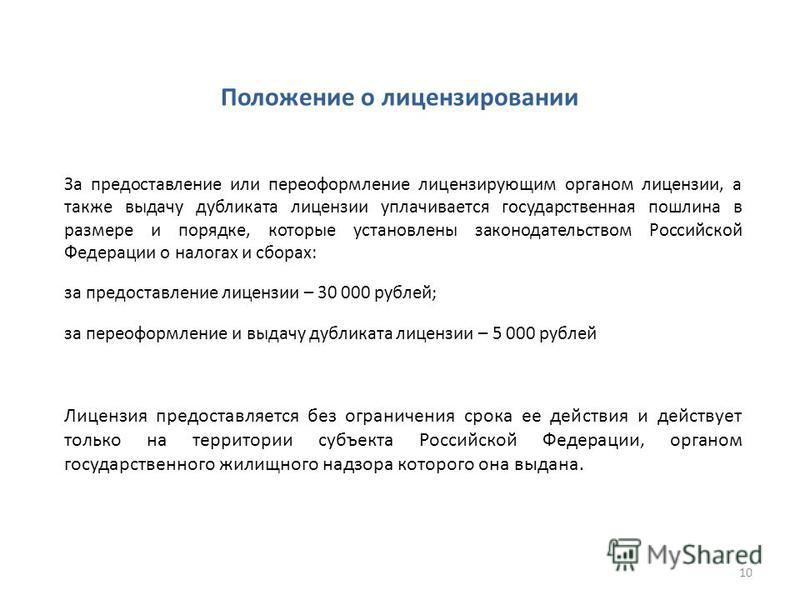 Положение о лицензировании За предоставление или переоформление лицензирующим органом лицензии, а также выдачу дубликата лицензии уплачивается государственная пошлина в размере и порядке, которые установлены законодательством Российской Федерации о н