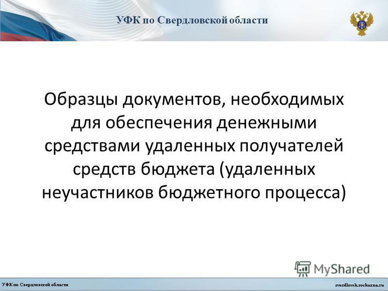 УФК по Свердловской области Образцы документов, необходимых для обеспечения денежными средствами удаленных получателей средств бюджета (удаленных не участников бюджетного процесса)