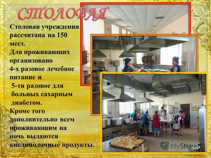 FokinaLida.75@mail.ru Столовая учреждения рассчитана на 150 мест. Для проживающих организовано 4-х разовое лечебное питание и 5-ти разовое для больных сахарным диабетом. Кроме того дополнительно всем проживающим на ночь выдаются кисломолочные продукт