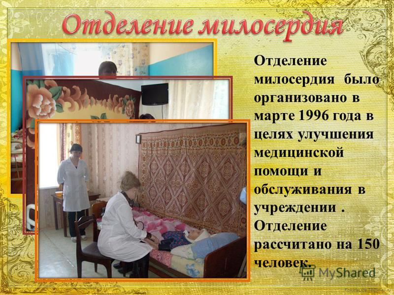 FokinaLida.75@mail.ru Отделение милосердия было организовано в марте 1996 года в целях улучшения медицинской помощи и обслуживания в учреждении. Отделение рассчитано на 150 человек.