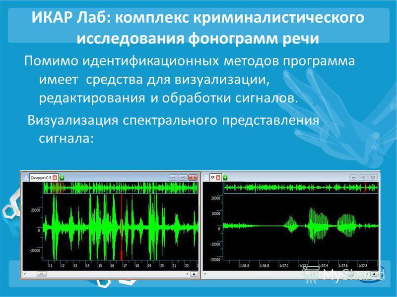 ИКАР Лаб: комплекс криминалистического исследования фонограмм речи Помимо идентификационных методов программа имеет средства для визуализации, редактирования и обработки сигналов. Визуализация спектрального представления сигнала: