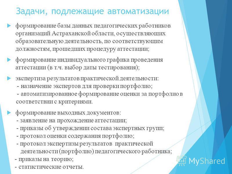 Задачи, подлежащие автоматизации формирование базы данных педагогических работников организаций Астраханской области, осуществляющих образовательную деятельность, по соответствующим должностям, прошедших процедуру аттестации; формирование индивидуаль