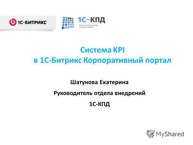 Система KPI в 1С-Битрикс Корпоративный портал Шатунова Екатерина Руководитель отдела внедрений 1С-КПД