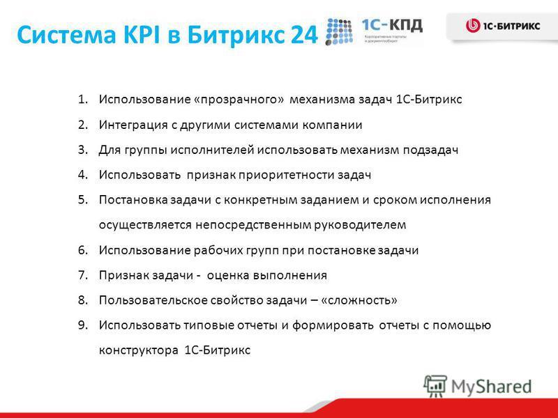 Система KPI в Битрикс 24 1. Использование «прозрачного» механизма задач 1С-Битрикс 2. Интеграция с другими системами компании 3. Для группы исполнителей использовать механизм подзадач 4. Использовать признак приоритетности задач 5. Постановка задачи