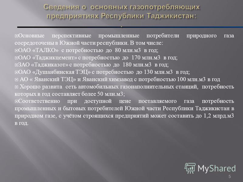 5 Основные перспективные промышленные потребители природного газа сосредоточены в Южной части республики. В том числе : ОАО « ТАЛКО » с потребностью до 80 млн. м 3 в год ; ОАО « Таджикцемент » с потребностью до 170 млн. м 3 в год ; ЗАО « Таджиказот »
