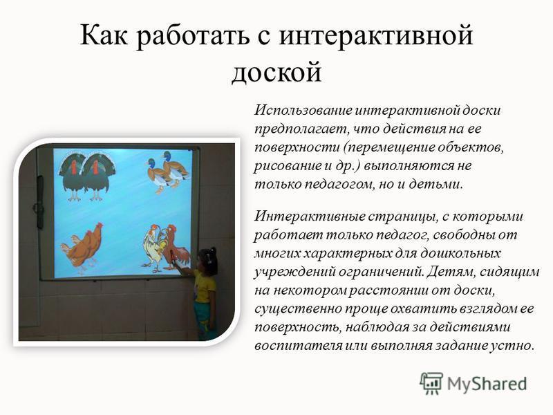 Как работать с интерактивной доской Использование интерактивной доски предполагает, что действия на ее поверхности (перемещение объектов, рисование и др.) выполняются не только педагогом, но и детьми. Интерактивные страницы, с которыми работает тольк