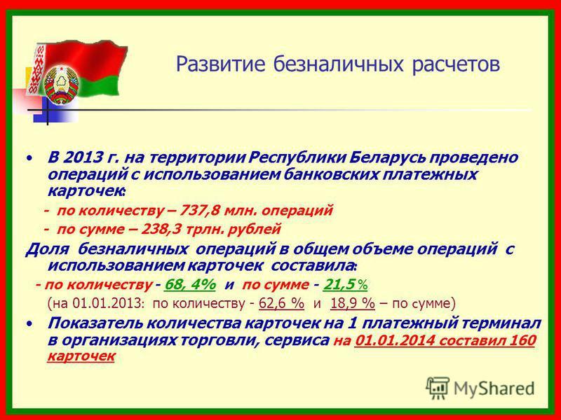 Развитие безналичных расчетов В 2013 г. на территории Республики Беларусь проведено операций с использованием банковских платежных карточек : - по количеству – 737,8 млн. операций - по сумме – 238,3 трлн. рублей Доля безналичных операций в общем объе