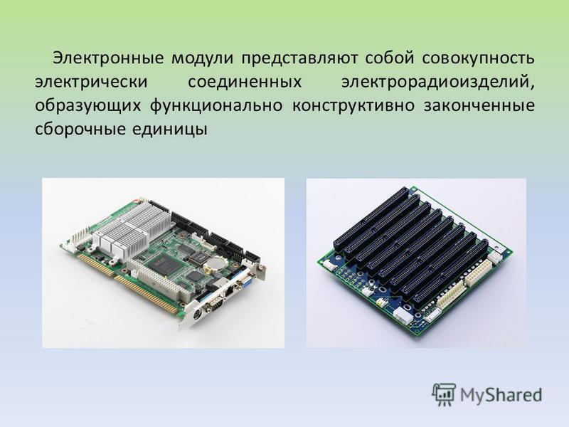 Электронные модули представляют собой совокупность электрически соединенных электрорадиоизделий, образующих функционально конструктивно законченные сборочные единицы