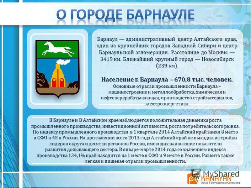 Барнаул административный центр Алтайского края, один из крупнейших городов Западной Сибири и центр Барнаульской агломерации. Расстояние до Москвы 3419 км. Ближайший крупный город Новосибирск (239 км). Население г. Барнаула – 670,8 тыс. человек. Основ