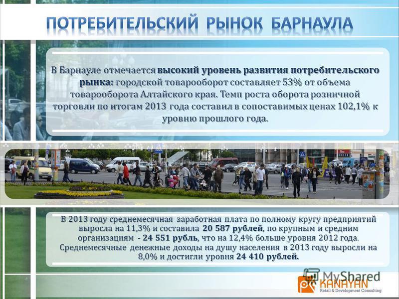 В Барнаулеотмечается высокий уровень развития потребительского рынка: городской товарооборот составляет 53% от объема товарооборота Алтайского края. Темп роста оборота розничной торговли по итогам 2013 года составил в сопоставимых ценах 102,1% к уров