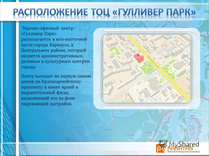 Торгово-офисный центр «Гулливер Парк» Торгово-офисный центр «Гулливер Парк» располагается в юго-восточной части города Барнаула, в Центральном районе, который является административным, деловым и культурным центром города. Центр выходит на первую лин